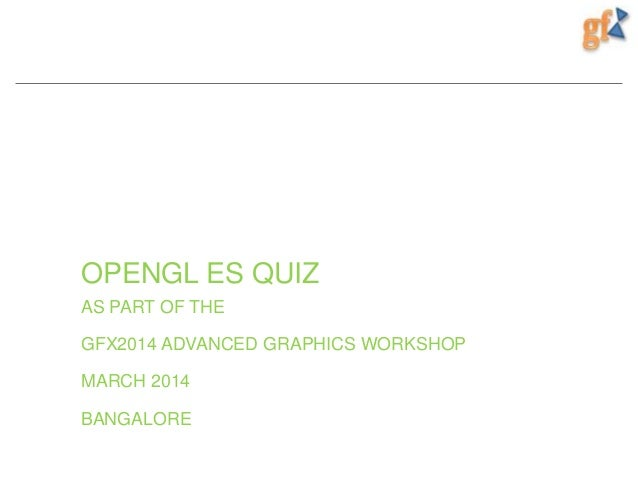 OPENGL ES QUIZ AS PART OF THE GFX2014 ADVANCED GRAPHICS WORKSHOP MARCH 2014 BANGALORE
