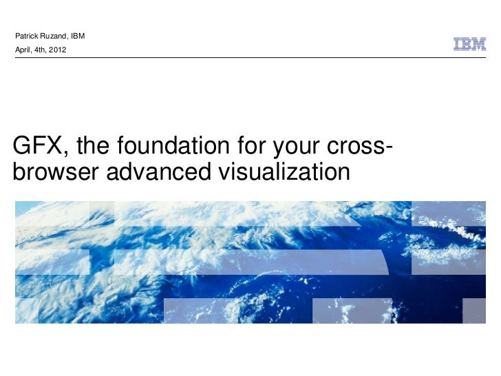 Patrick Ruzand, IBMApril, 4th, 2012GFX, the foundation for your cross-browser advanced visualization                      ...