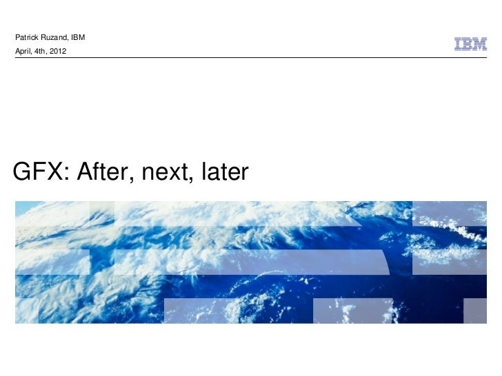 Patrick Ruzand, IBMApril, 4th, 2012GFX: After, next, later                          © 2011 IBM Corporation