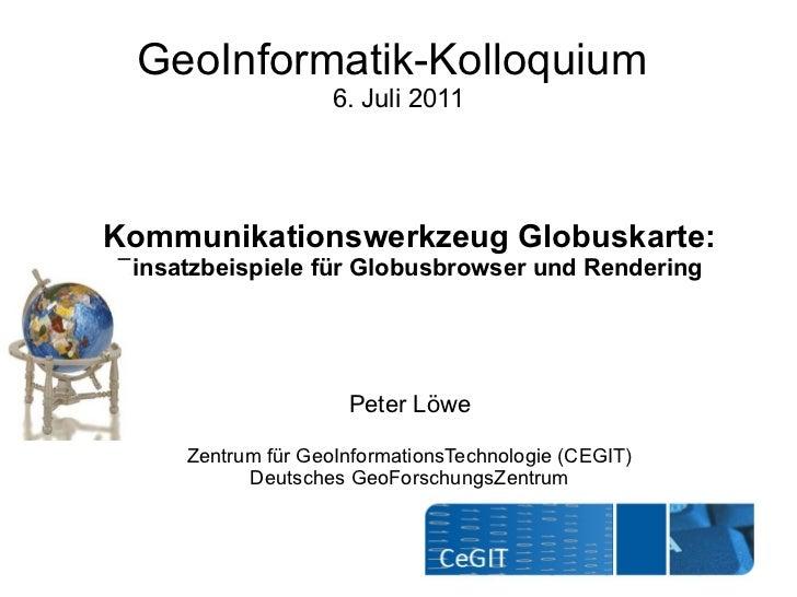GeoInformatik-Kolloquium                    6. Juli 2011Kommunikationswerkzeug Globuskarte:Einsatzbeispiele für Globusbrow...
