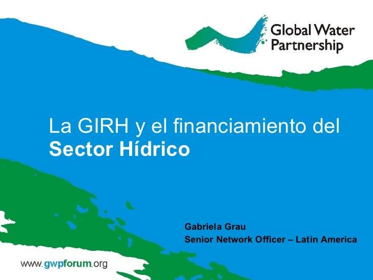 La GIRH y el financiamiento del  Sector Hídrico Gabriela Grau Senior Network Officer – Latin America