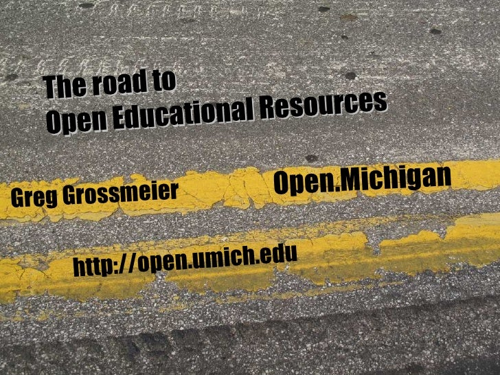 Greg Grossmeier http://open.umich.edu Open.Michigan The road to Open Educational Resources