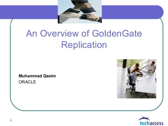1 An Overview of GoldenGate Replication Muhammad Qasim ORACLE