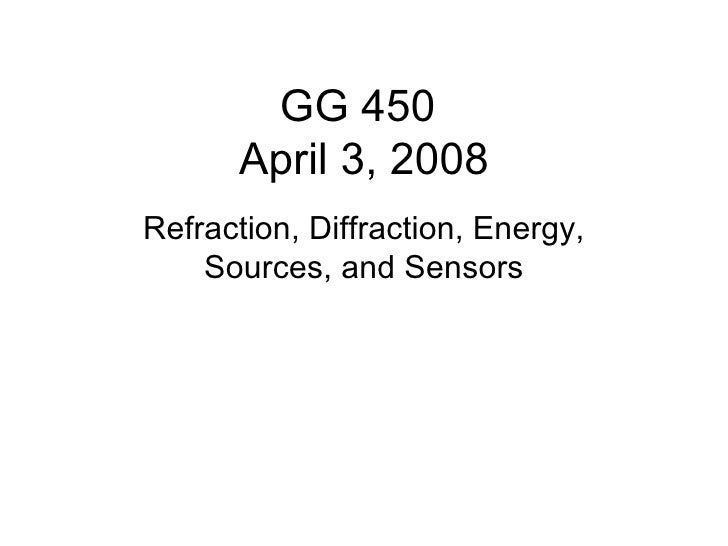GG 450      April 3, 2008Refraction, Diffraction, Energy,    Sources, and Sensors