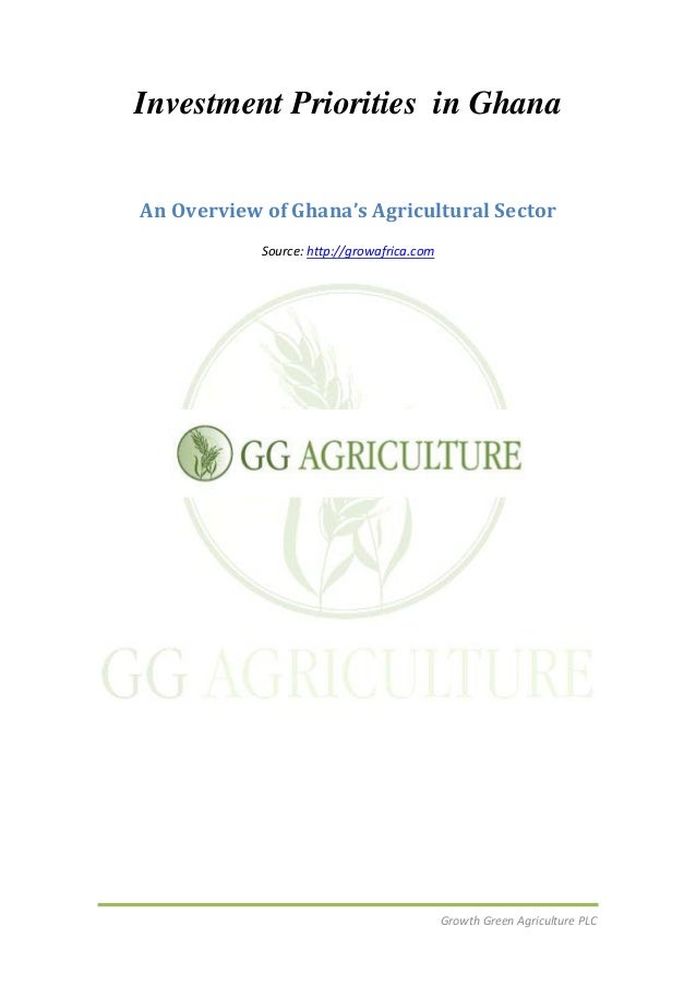 Growth Green Agriculture PLCInvestment Priorities in GhanaAn Overview of Ghana's Agricultural SectorSource: http://growafr...
