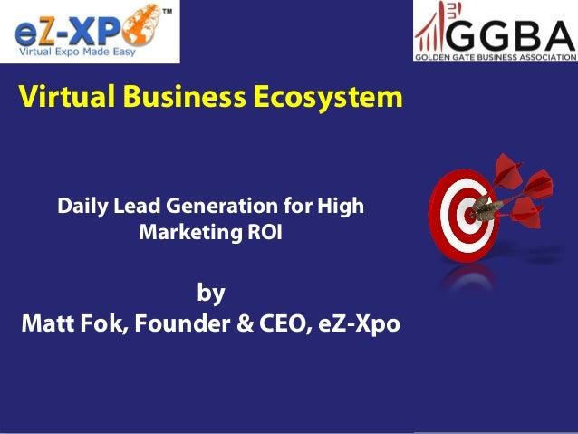 Virtual Business EcosystemDaily Lead Generation for HighMarketing ROIbyMatt Fok, Founder & CEO, eZ-Xpo