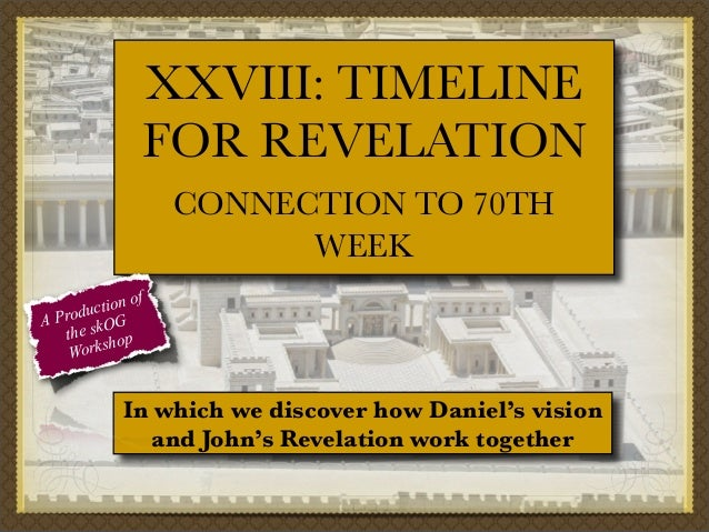 XXVIII: TIMELINE FOR REVELATION CONNECTION TO 70TH WEEK f tion o c Produ OG A the sk op orksh W  In which we discover how ...