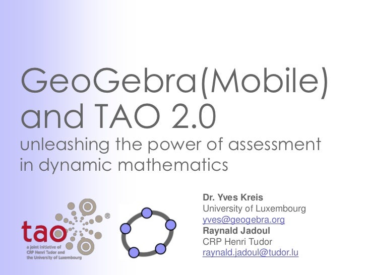 GeoGebra(Mobile)and TAO 2.0unleashing the power of assessmentin dynamic mathematics                    Dr. Yves Kreis     ...