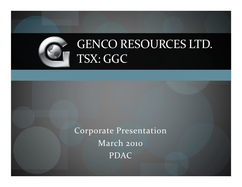 GENCO RESOURCES LTD. TSX: GGC     Corporate Presentation      March 2010         PDAC