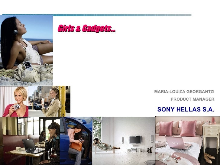 Girls & Gadgets… MARIA-LOUIZA GEORGANTZI PRODUCT MANAGER SONY HELLAS S.A.
