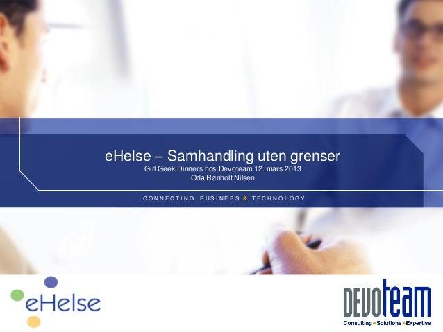 eHelse – Samhandling uten grenser     Girl Geek Dinners hos Devoteam 12. mars 2013                   Oda Rønholt Nilsen   ...