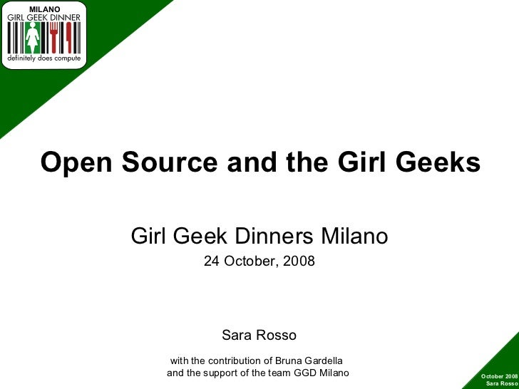 Open Source and the Girl Geeks Girl Geek Dinners Milano 24 October, 2008 with the contribution of Bruna Gardella  and the ...