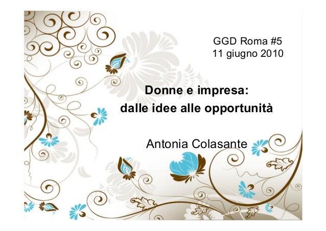 GGD Roma #5 11 giugno 2010 Donne e impresa: dalle idee alle opportunità Antonia Colasante
