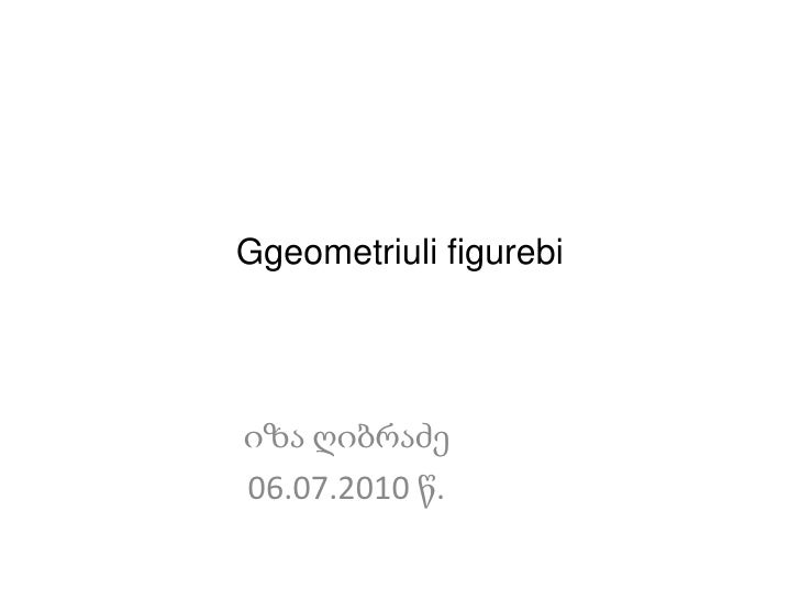 Ggeometriulifigurebi<br />იზა ღიბრაძე<br />06.07.2010 წ.<br />