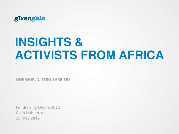 INSIGHTS &ACTIVISTS FROM AFRICAONE WORLD. ZERO BARRIERS.Fundraising Online 2012Colin Habberton15 May 2012