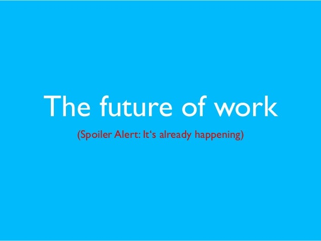 The future of work (Spoiler Alert: It's already happening)