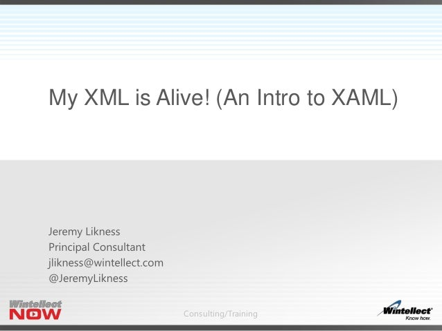 Consulting/Training My XML is Alive! (An Intro to XAML)
