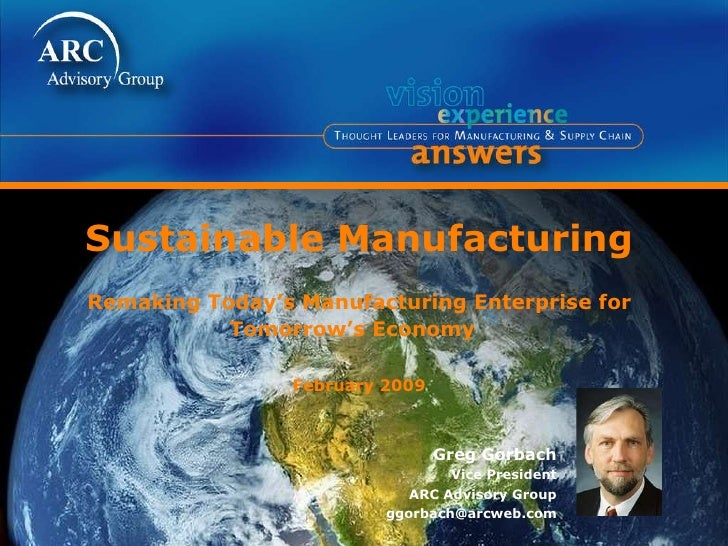 Sustainable Manufacturing Remaking Today's Manufacturing Enterprise for Tomorrow's Economy  February 2009 Greg Gorbach Vic...