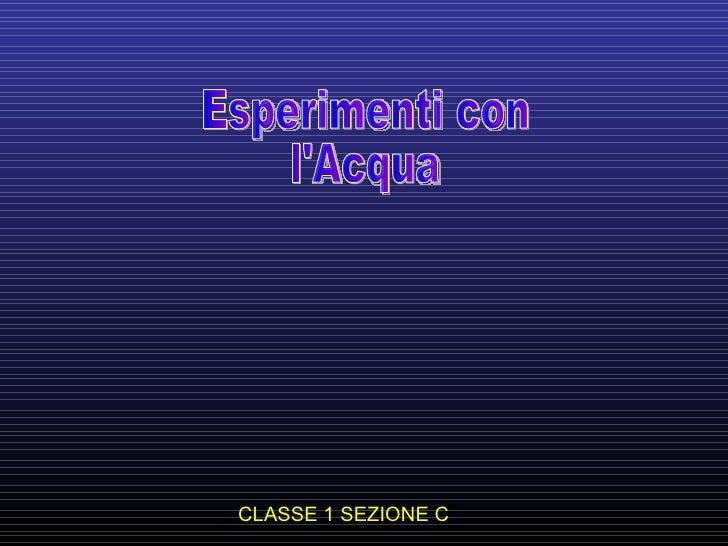 CLASSE 1 SEZIONE C Esperimenti con l'Acqua