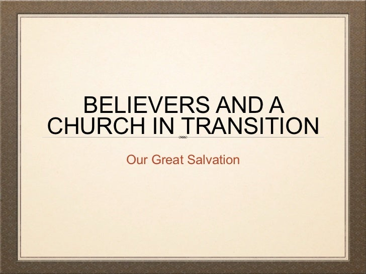 BELIEVERS AND ACHURCH IN TRANSITION     Our Great Salvation