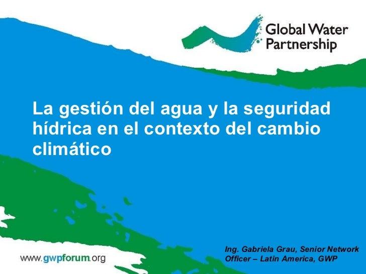 La gestión del agua y la seguridad hídrica en el contexto del cambio climático Ing. Gabriela Grau, Senior Network Officer ...