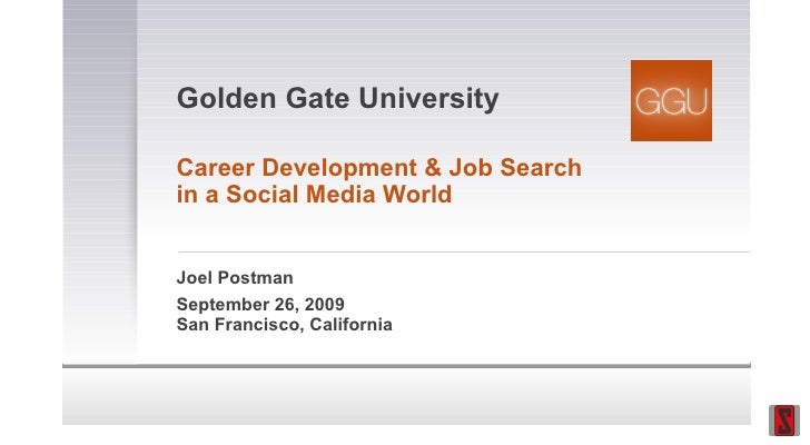 Golden Gate University Career Development & Job Search in a Social Media World Joel Postman September 26, 2009 San Francis...
