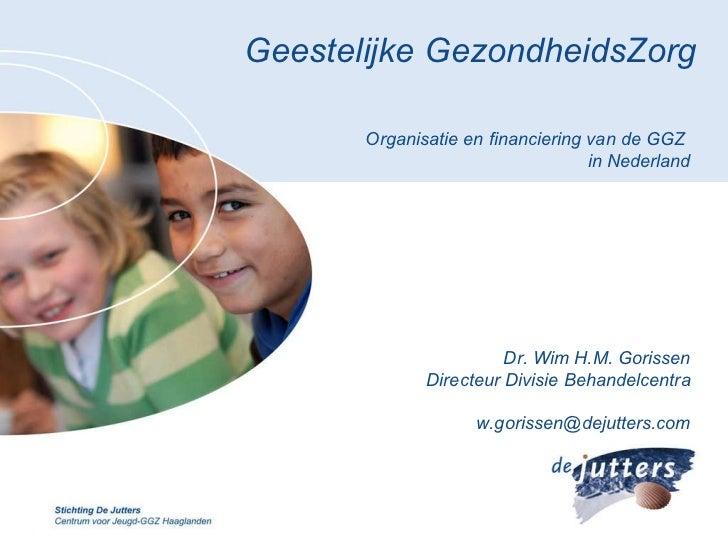 Geestelijke GezondheidsZorg Organisatie en financiering van de GGZ  in Nederland Dr. Wim H.M. Gorissen Directeur Divisie B...