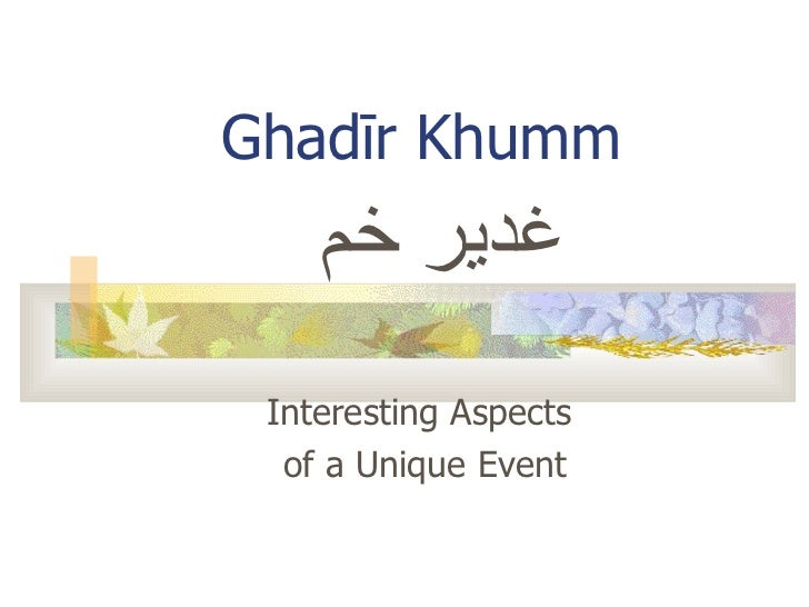 Interesting Aspects  of a Unique Event Ghad ī r Khumm غدير خم