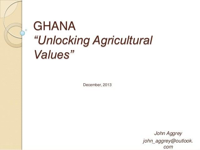 "GHANA ""Unlocking Agricultural Values"" December, 2013  John Aggrey john_aggrey@outlook. com"