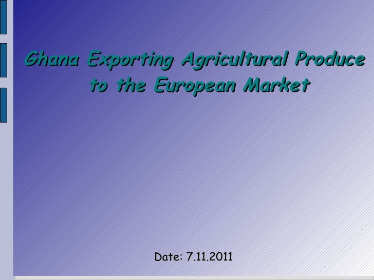 Ghana Exporting Agricultural Produce      to the European Market             Date: 7.11.2011