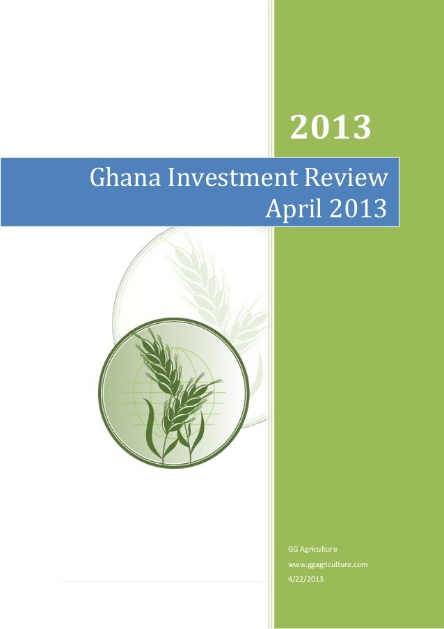 1   P a g e2013GG Agriculturewww.ggagriculture.com4/22/2013Ghana Investment ReviewApril 2013