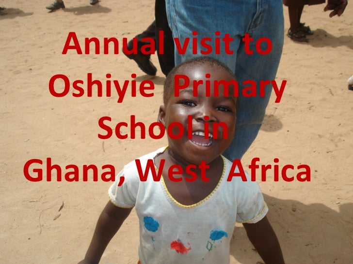 Annual visit to Oshiyie  Primary School in  Ghana, West  Africa