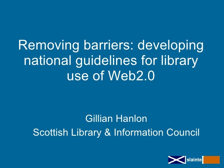 Removing barriers: developing  national guidelines for library         use of Web2.0                 Gillian Hanlon   Scot...