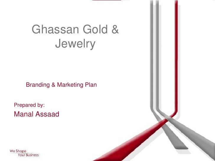 Ghassan Gold &           Jewelry       Branding & Marketing Plan   Prepared by: Manal Assaad