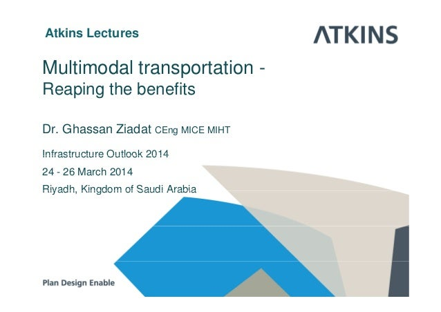 Atkins Lectures Multimodal transportation - R i th b fitReaping the benefits Dr. Ghassan Ziadat CEng MICE MIHT Infrastruct...