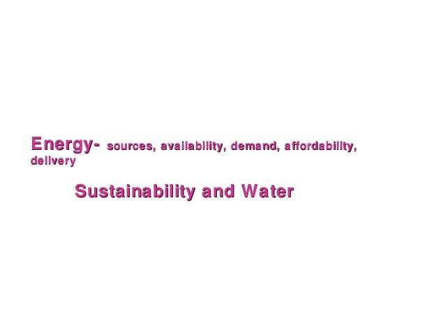 Energy-    sources, availability, demand, affordability,delivery       Sustainability and Water