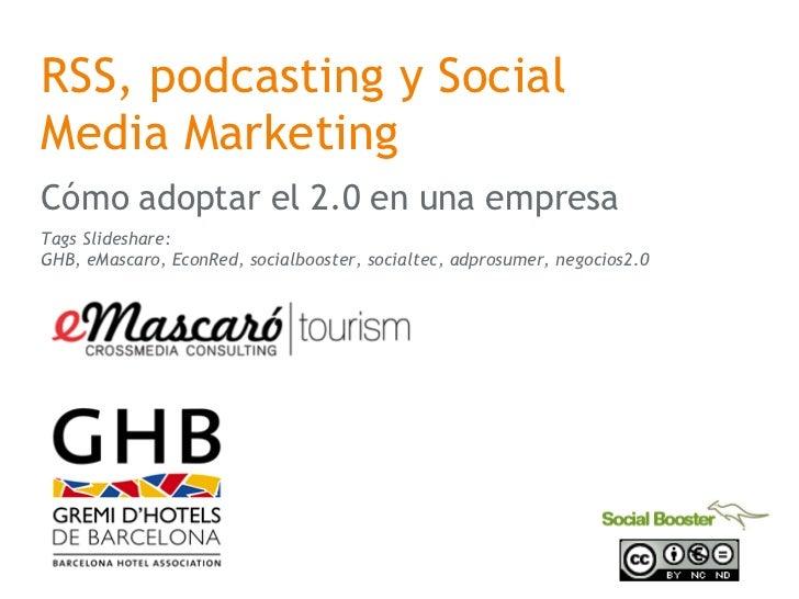 RSS, podcasting y Social Media Marketing C ómo adoptar el 2.0 en una empresa Tags Slideshare: GHB, eMascaro, EconRed, soci...