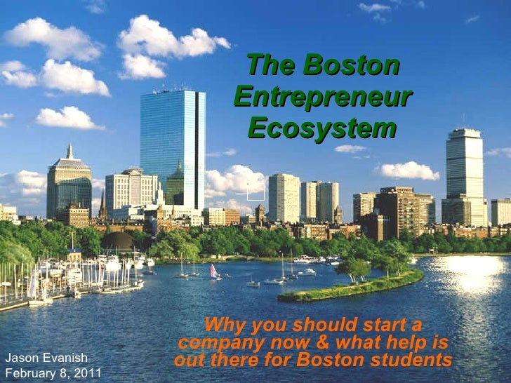 The Boston Entrepreneur Ecosystem Why you should start a company now & what help is out there for Boston students Jason Ev...