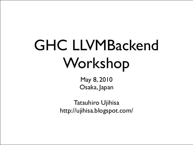 GHC LLVMBackend Workshop May 8, 2010 Osaka, Japan Tatsuhiro Ujihisa http://ujihisa.blogspot.com/