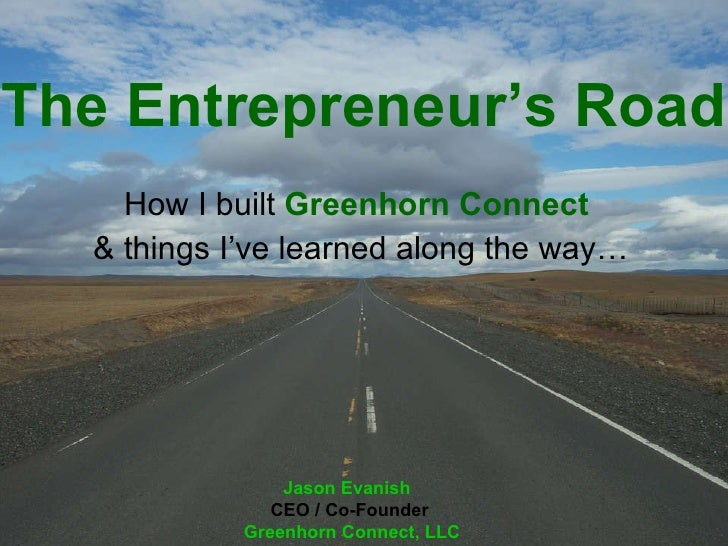 The Entrepreneur's Road How I built  Greenhorn   Connect   & things I've learned along the way… Jason Evanish   CEO / Co-F...