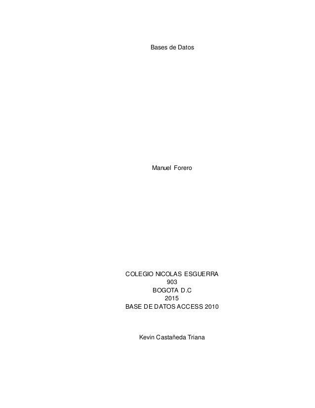 Bases de Datos Manuel Forero COLEGIO NICOLAS ESGUERRA 903 BOGOTA D.C 2015 BASE DE DATOS ACCESS 2010 Kevin Castañeda Triana