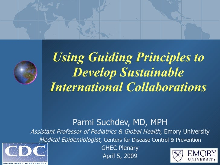Using Guiding Principles to Develop Sustainable International Collaborations Parmi Suchdev, MD, MPH Assistant Professor of...
