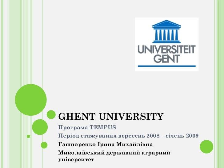 GHENT UNIVERSITY Програма  TEMPUS Період стажування вересень 2008 – січень 2009 Гашпоренко Ірина Михайлівна Миколаївський ...