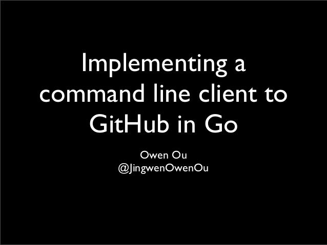 Implementing acommand line client toGitHub in GoOwen Ou@JingwenOwenOu