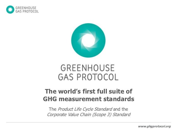 The world's first full suite of GHG measurement standards<br />The Product Life Cycle Standard and the Corporate Value Cha...