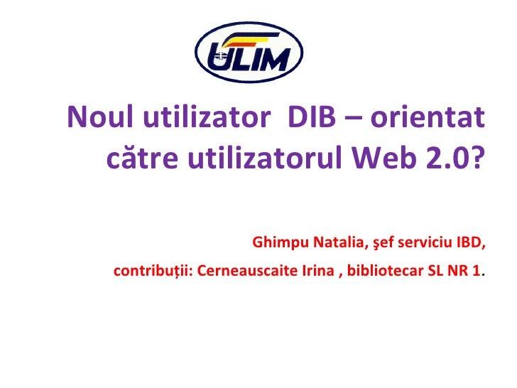 <ul><li>Noul utilizator  DIB – orientat către utilizatorul Web 2.0? </li></ul><ul><li>Ghimpu Natalia, şef serviciu IBD, </...