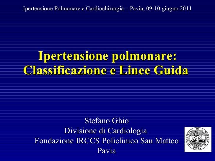 Ipertensione polmonare: Classificazione e Linee Guida  Ipertensione Polmonare e Cardiochirurgia – Pavia, 09-10 giugno 2011...