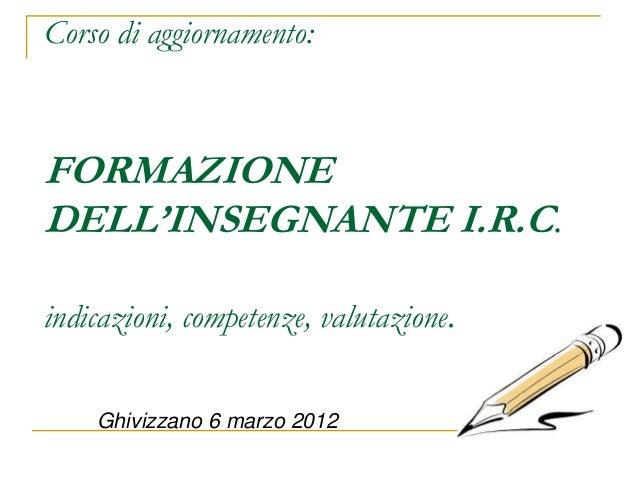 Corso di aggiornamento:FORMAZIONEDELL'INSEGNANTE I.R.C.indicazioni, competenze, valutazione.    Ghivizzano 6 marzo 2012