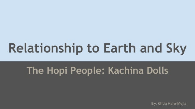 Relationship to Earth and Sky The Hopi People: Kachina Dolls By: Gilda Haro-Mejia