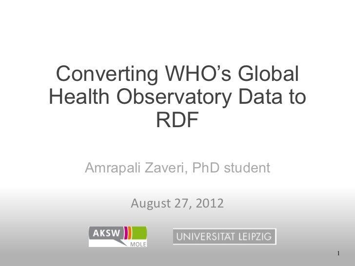 Converting WHO's GlobalHealth Observatory Data to          RDF   Amrapali Zaveri, PhD student         August 27, 2012 ...